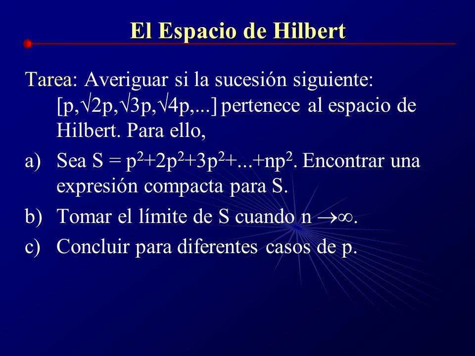 El Espacio de Hilbert Tarea: Averiguar si la sucesión siguiente: [p,2p,3p,4p,...] pertenece al espacio de Hilbert. Para ello,